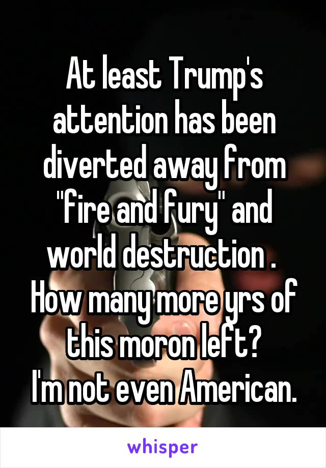 """At least Trump's attention has been diverted away from """"fire and fury"""" and world destruction .  How many more yrs of this moron left? I'm not even American."""