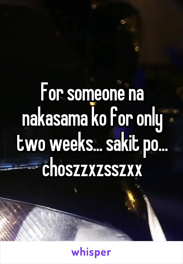 For someone na nakasama ko for only two weeks... sakit po... choszzxzsszxx