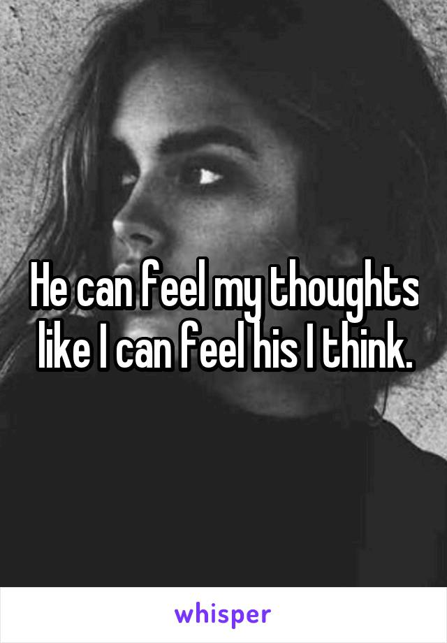He can feel my thoughts like I can feel his I think.