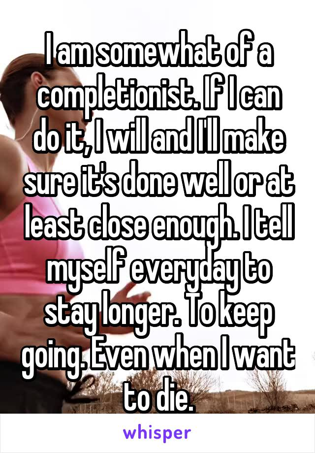 I am somewhat of a completionist. If I can do it, I will and I'll make sure it's done well or at least close enough. I tell myself everyday to stay longer. To keep going. Even when I want to die.