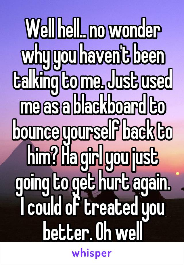 Well hell.. no wonder why you haven't been talking to me. Just used me as a blackboard to bounce yourself back to him? Ha girl you just going to get hurt again. I could of treated you better. Oh well