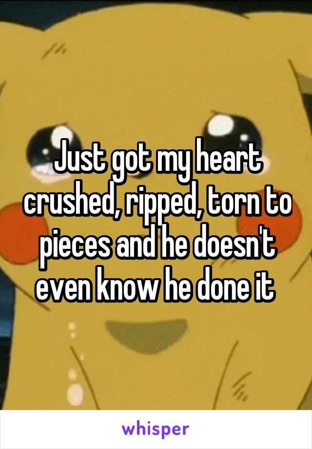 Just got my heart crushed, ripped, torn to pieces and he doesn't even know he done it