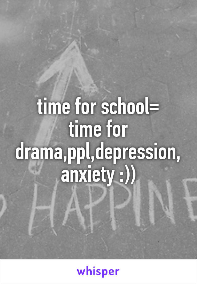 time for school= time for drama,ppl,depression,anxiety :))