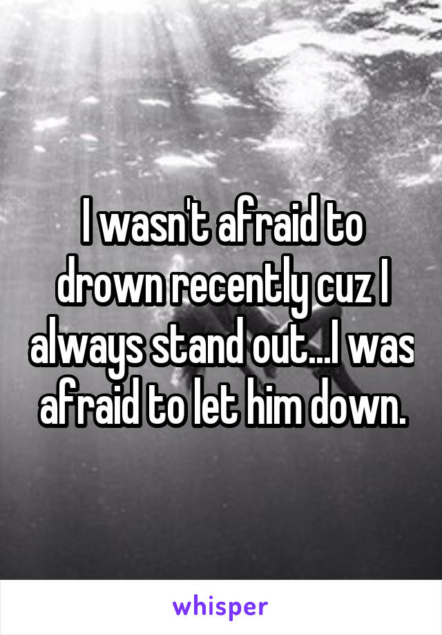 I wasn't afraid to drown recently cuz I always stand out...I was afraid to let him down.