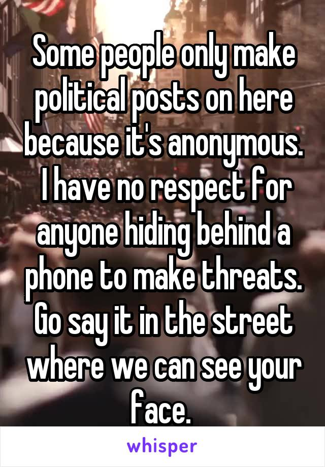 Some people only make political posts on here because it's anonymous.  I have no respect for anyone hiding behind a phone to make threats. Go say it in the street where we can see your face.
