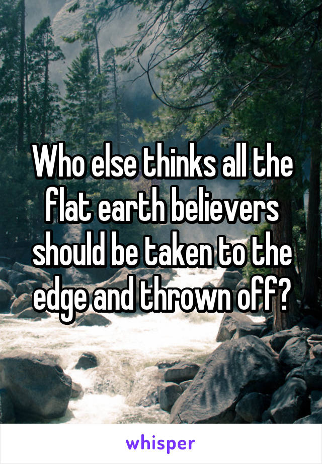Who else thinks all the flat earth believers should be taken to the edge and thrown off?