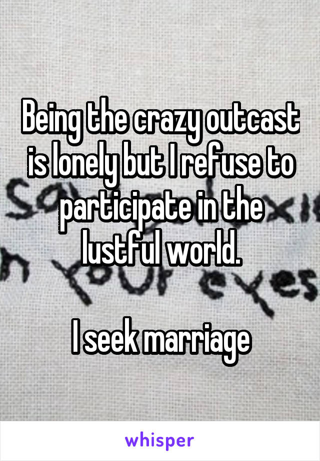Being the crazy outcast is lonely but I refuse to participate in the lustful world.  I seek marriage