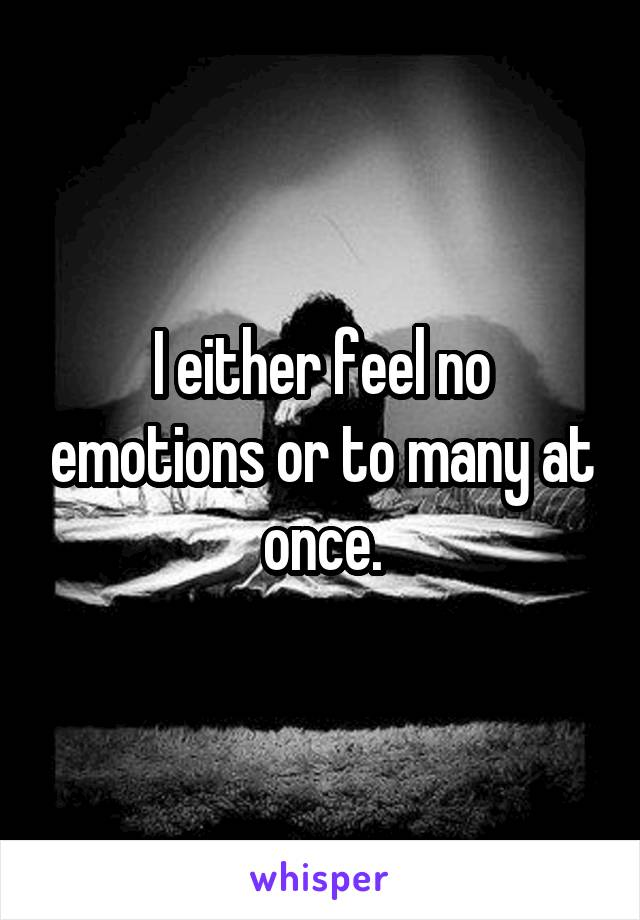 I either feel no emotions or to many at once.