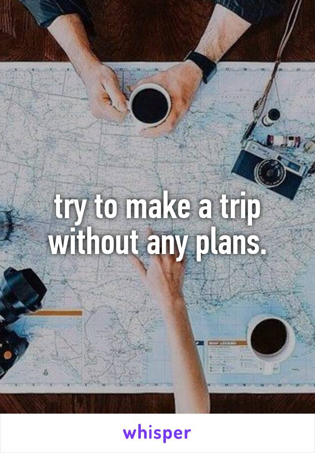try to make a trip without any plans.