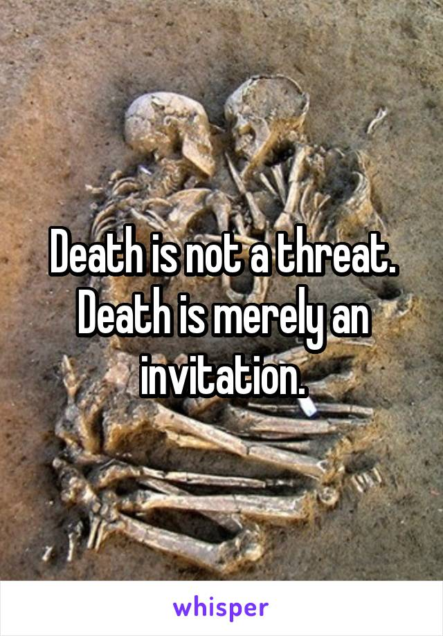 Death is not a threat. Death is merely an invitation.