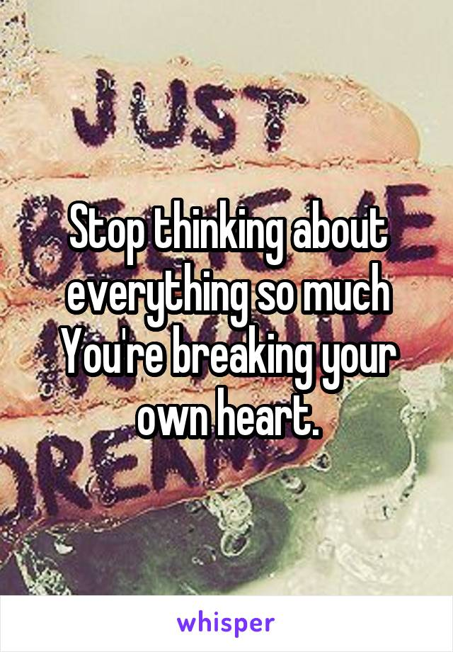 Stop thinking about everything so much You're breaking your own heart.