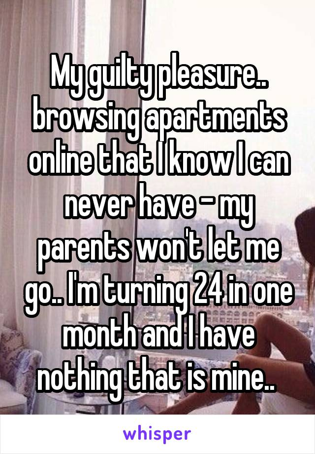 My guilty pleasure.. browsing apartments online that I know I can never have - my parents won't let me go.. I'm turning 24 in one month and I have nothing that is mine..