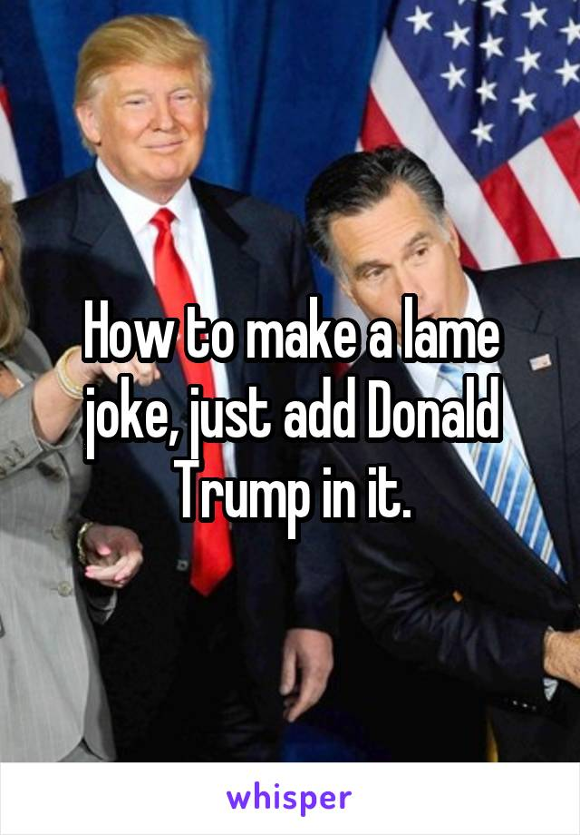 How to make a lame joke, just add Donald Trump in it.