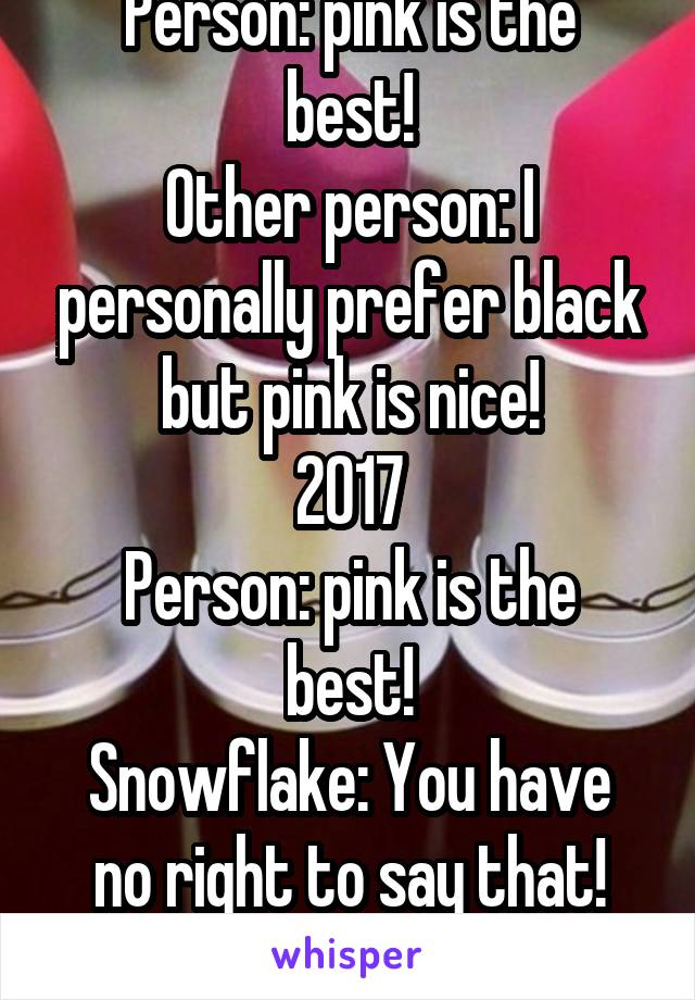 2012 Person: pink is the best! Other person: I personally prefer black but pink is nice! 2017 Person: pink is the best! Snowflake: You have no right to say that! Other colors are just as good!
