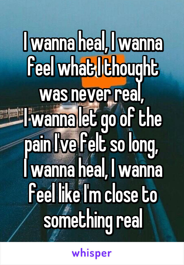 I wanna heal, I wanna feel what I thought was never real,  I wanna let go of the pain I've felt so long,  I wanna heal, I wanna feel like I'm close to something real