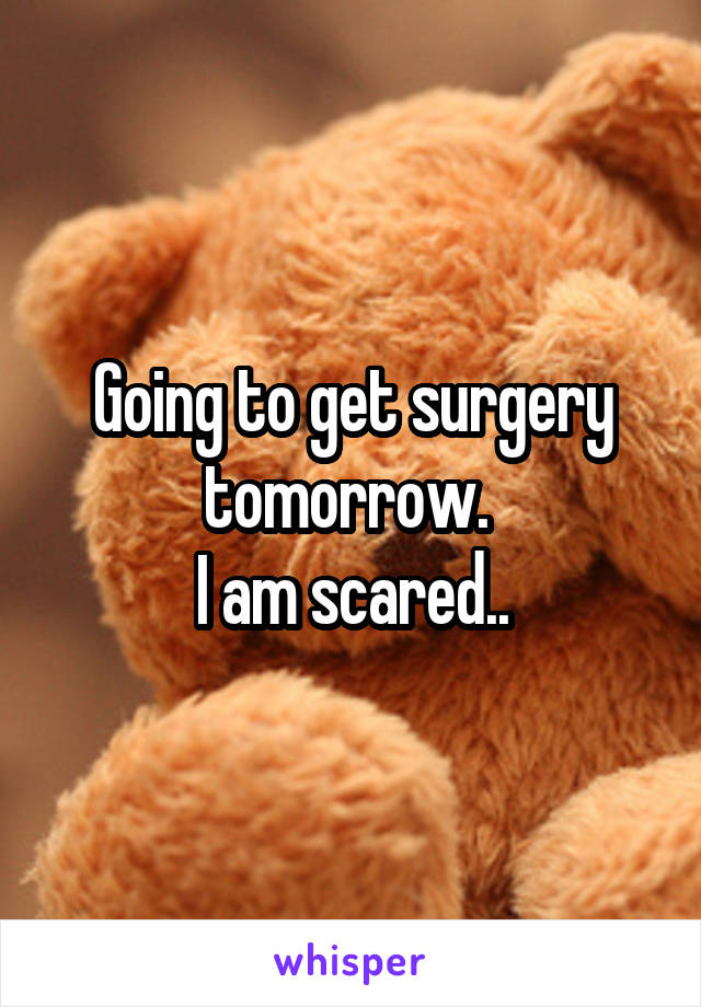Going to get surgery tomorrow.  I am scared..