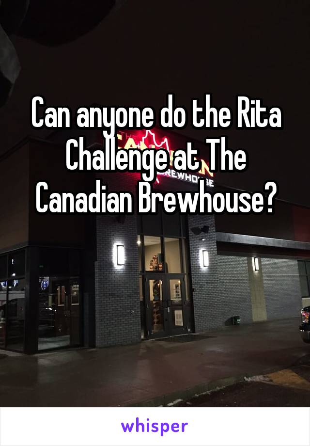 Can anyone do the Rita Challenge at The Canadian Brewhouse?