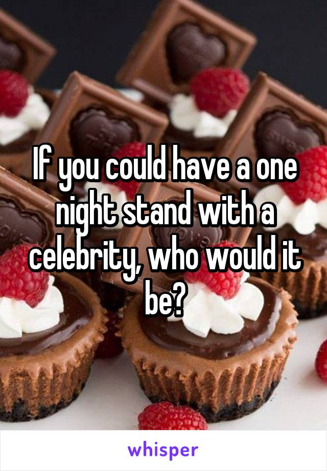 If you could have a one night stand with a celebrity, who would it be?