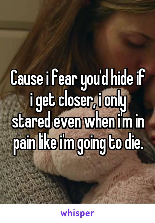 Cause i fear you'd hide if i get closer, i only stared even when i'm in pain like i'm going to die.