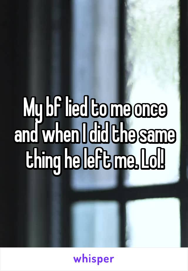 My bf lied to me once and when I did the same thing he left me. Lol!