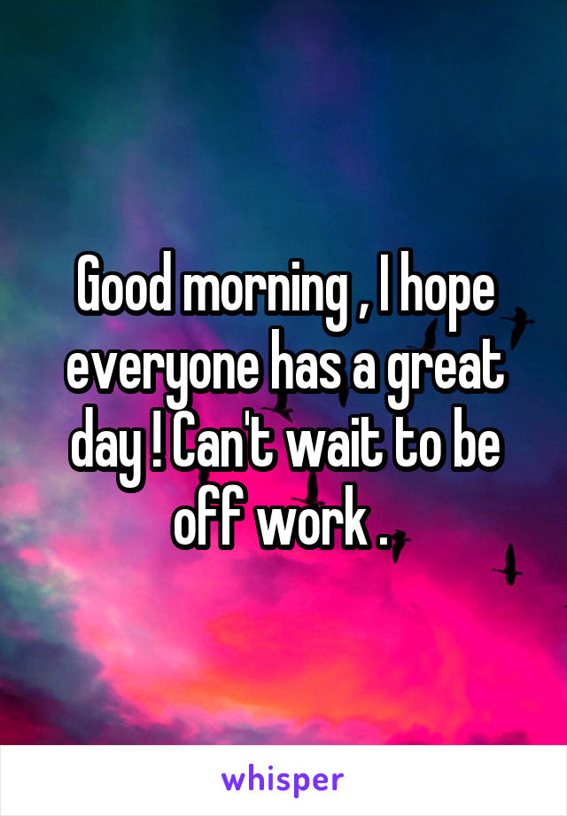 Good morning , I hope everyone has a great day ! Can't wait to be off work .