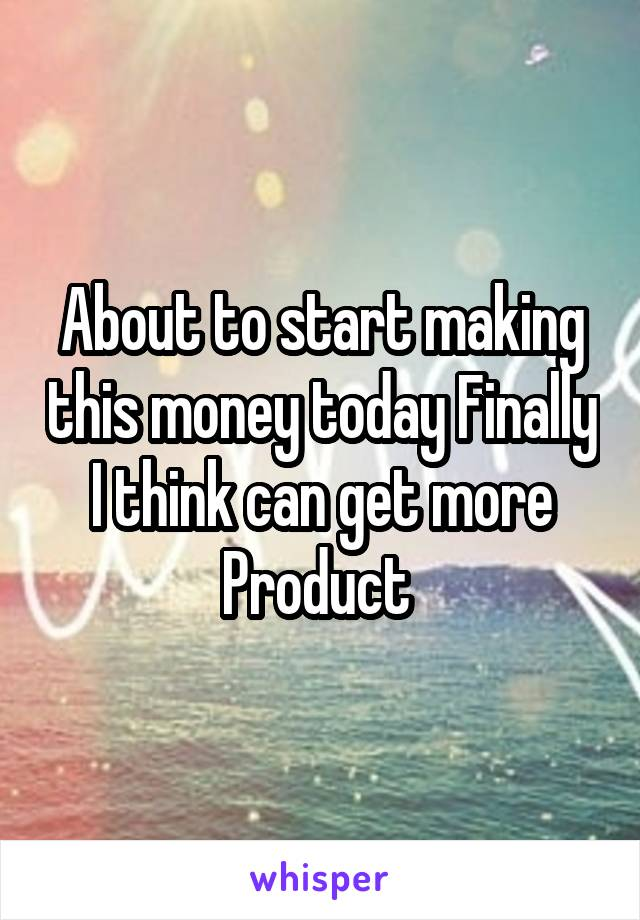 About to start making this money today Finally I think can get more Product