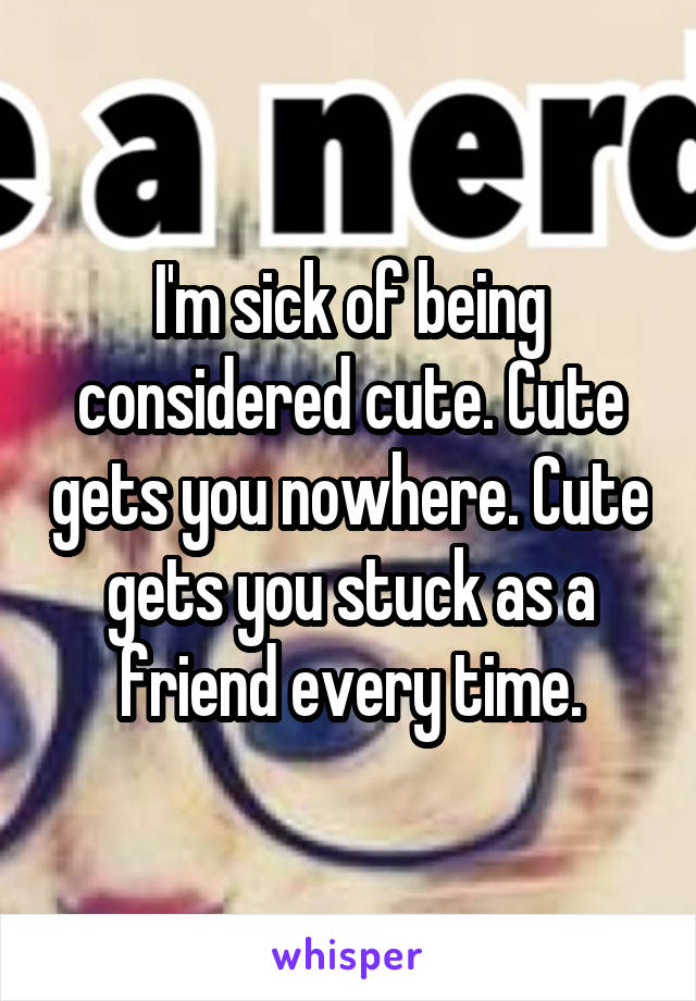 I'm sick of being considered cute. Cute gets you nowhere. Cute gets you stuck as a friend every time.