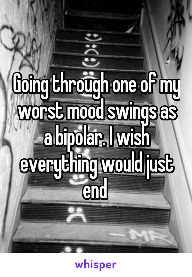 Going through one of my worst mood swings as a bipolar. I wish everything would just end