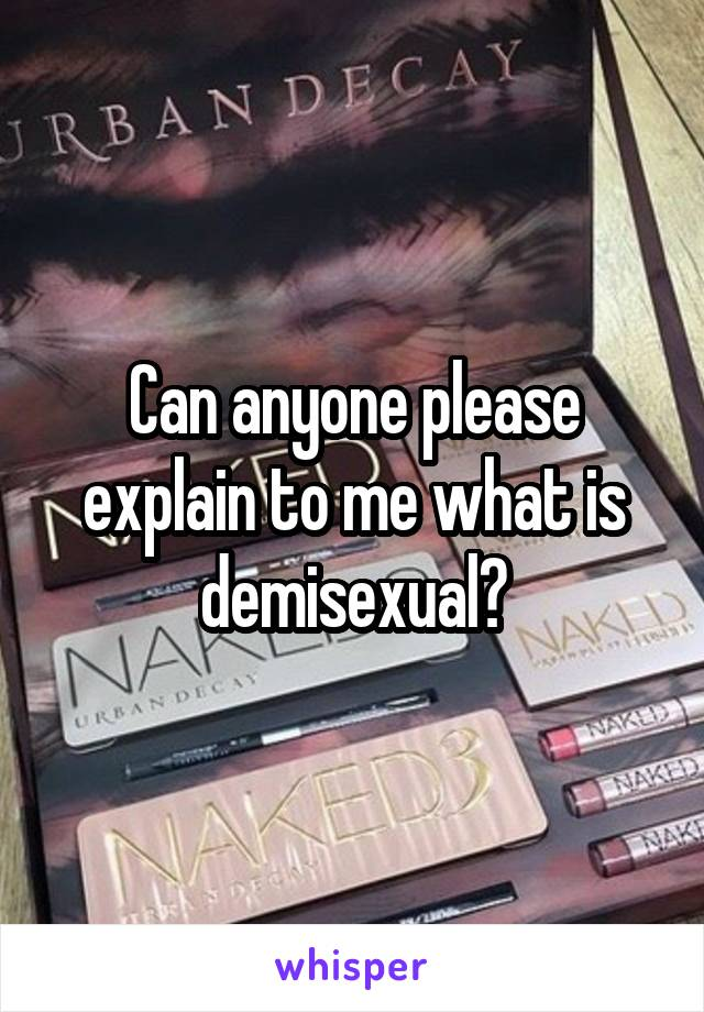 Can anyone please explain to me what is demisexual?