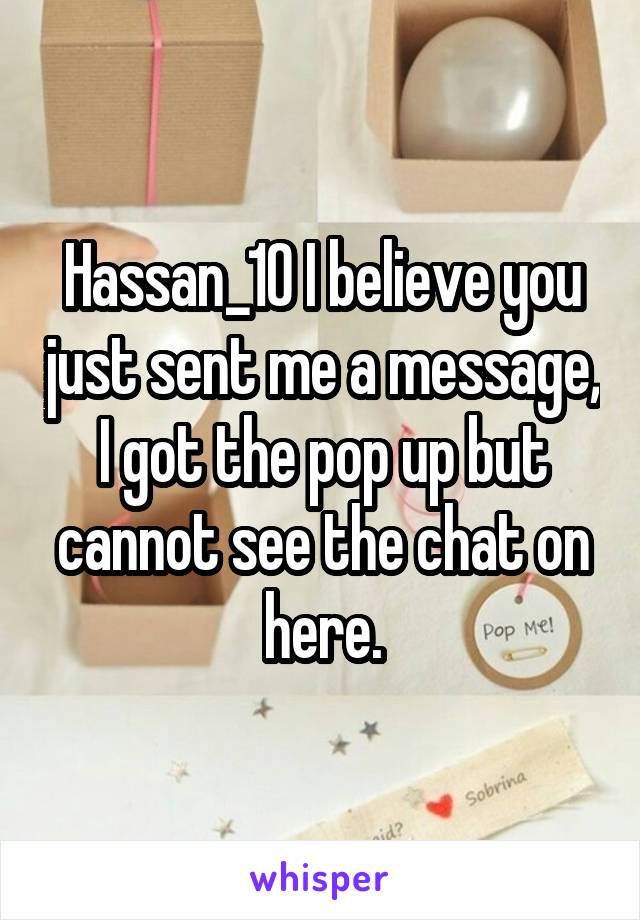 Hassan_10 I believe you just sent me a message, I got the pop up but cannot see the chat on here.