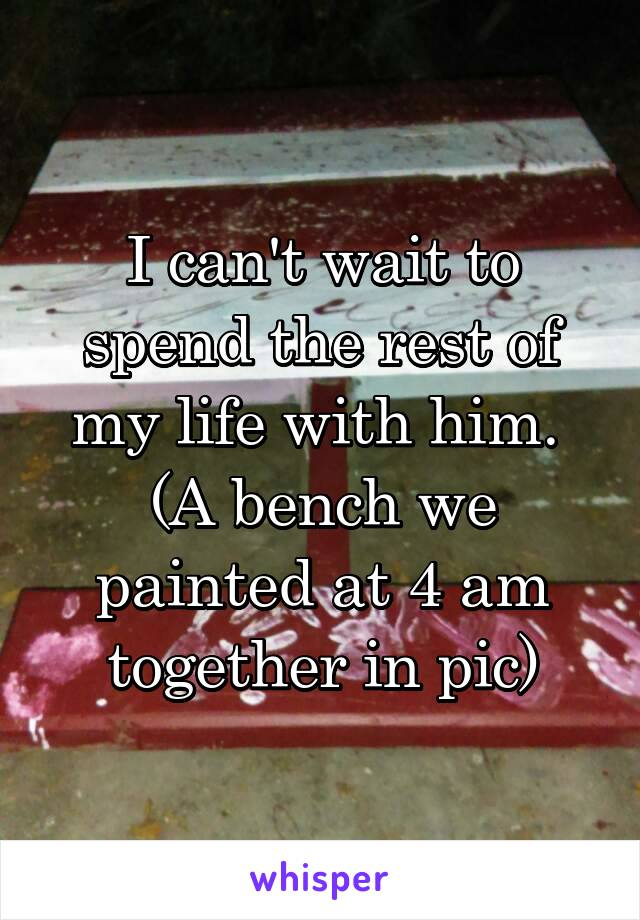 I can't wait to spend the rest of my life with him.  (A bench we painted at 4 am together in pic)