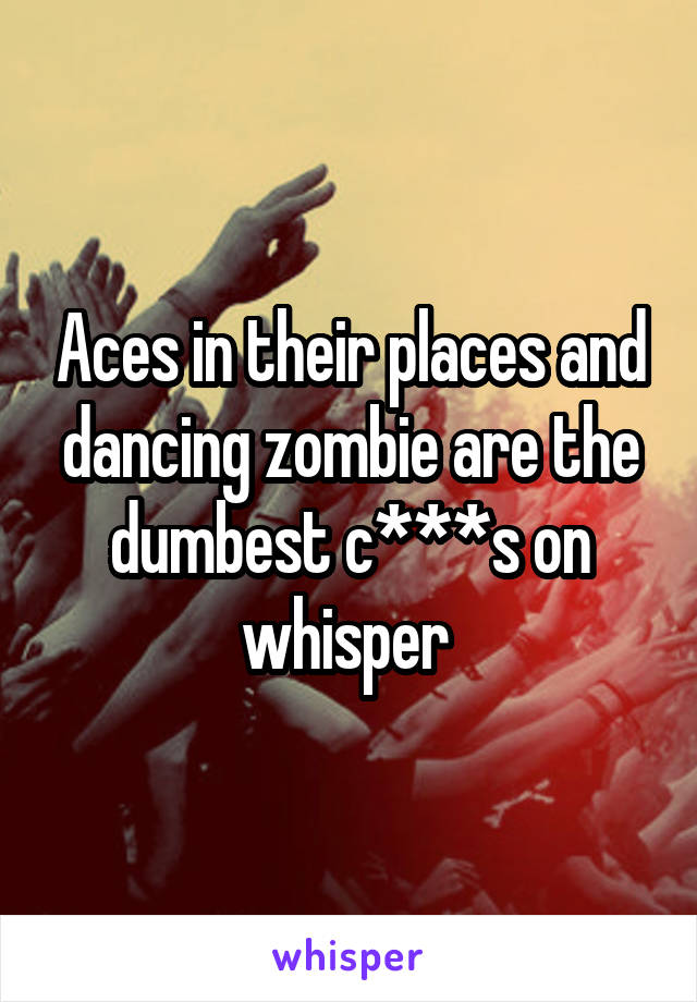 Aces in their places and dancing zombie are the dumbest c***s on whisper