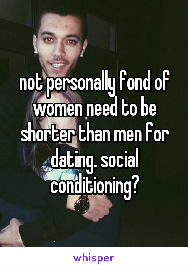 not personally fond of women need to be shorter than men for dating. social conditioning?
