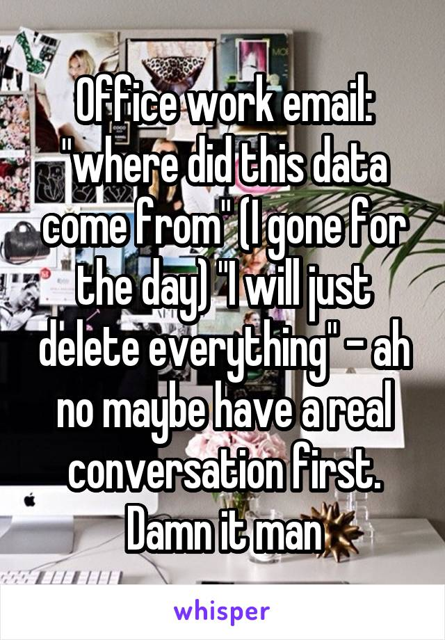 """Office work email: """"where did this data come from"""" (I gone for the day) """"I will just delete everything"""" - ah no maybe have a real conversation first. Damn it man"""