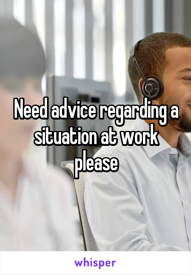 Need advice regarding a situation at work please