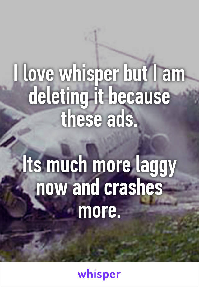I love whisper but I am deleting it because these ads.  Its much more laggy now and crashes more.