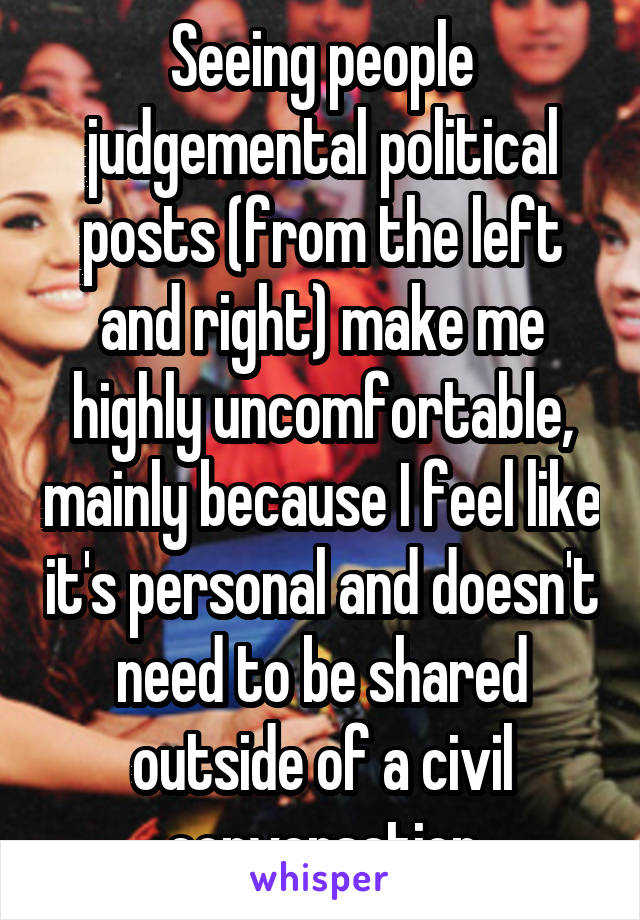 Seeing people judgemental political posts (from the left and right) make me highly uncomfortable, mainly because I feel like it's personal and doesn't need to be shared outside of a civil conversation
