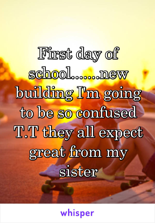 First day of school.......new building I'm going to be so confused T.T they all expect great from my sister