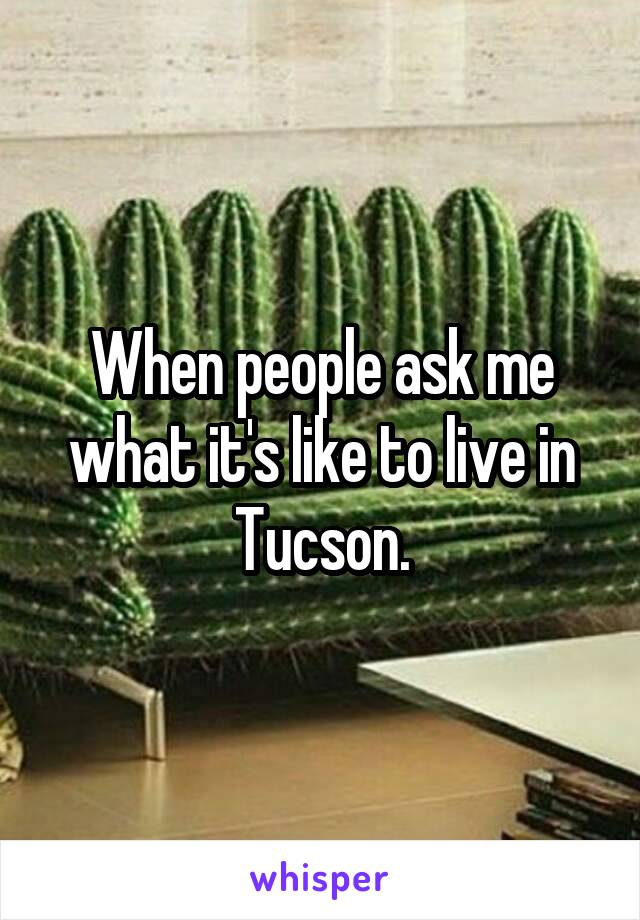 When people ask me what it's like to live in Tucson.