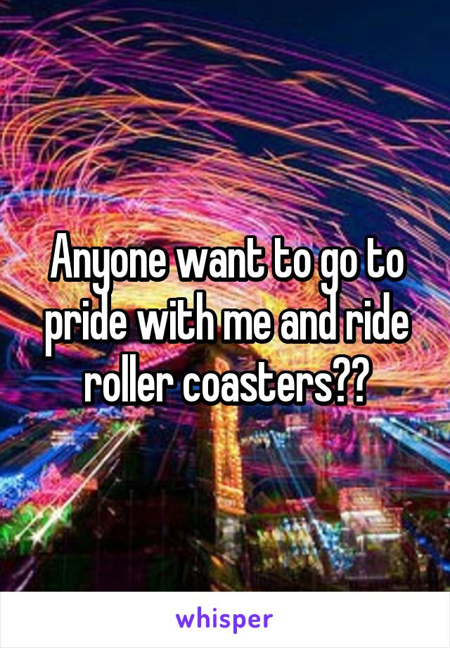 Anyone want to go to pride with me and ride roller coasters??