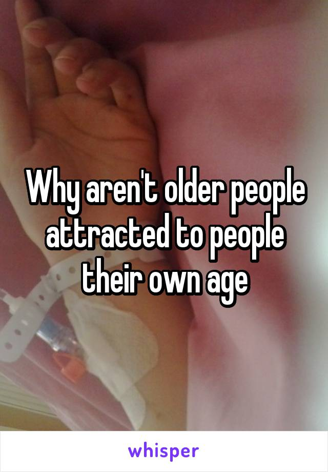 Why aren't older people attracted to people their own age