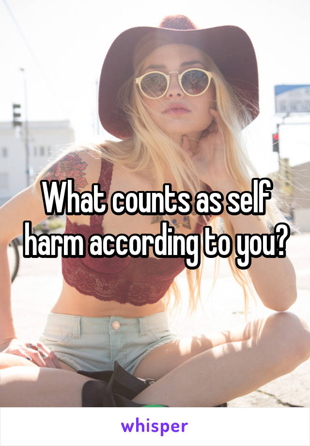 What counts as self harm according to you?