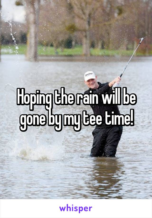 Hoping the rain will be gone by my tee time!