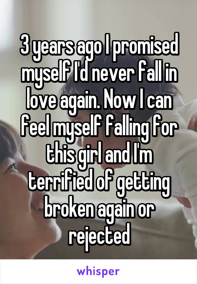 3 years ago I promised myself I'd never fall in love again. Now I can feel myself falling for this girl and I'm terrified of getting broken again or rejected