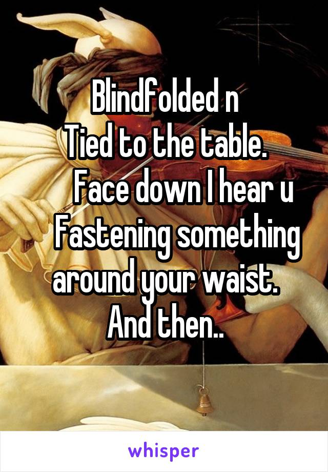 Blindfolded n Tied to the table.        Face down I hear u      Fastening something around your waist. And then..