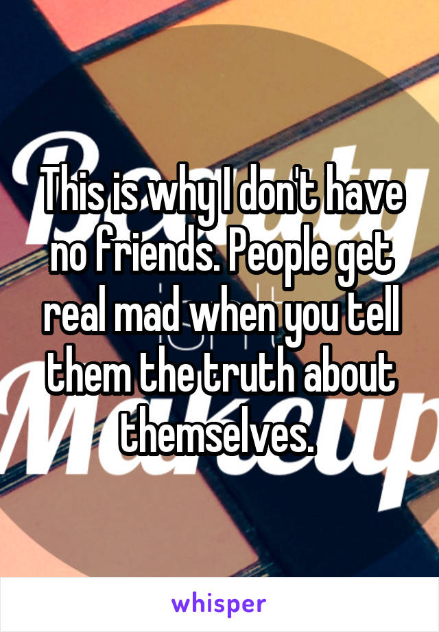 This is why I don't have no friends. People get real mad when you tell them the truth about themselves.
