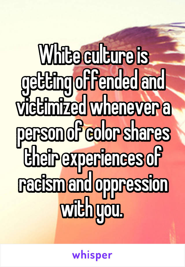 White culture is getting offended and victimized whenever a person of color shares their experiences of racism and oppression with you.