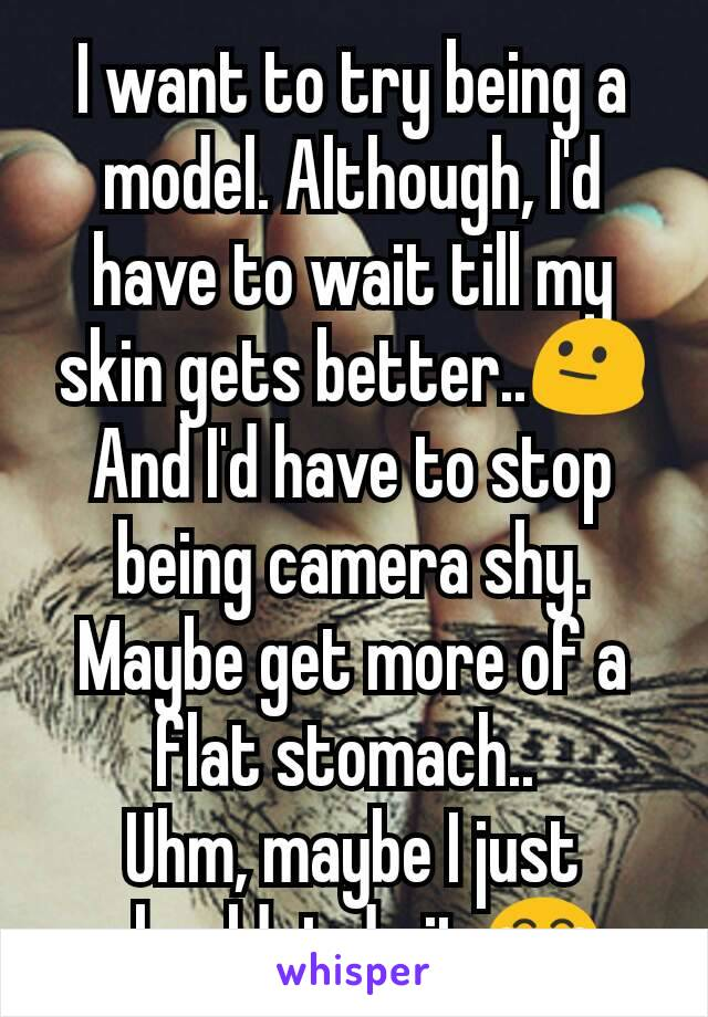 I want to try being a model. Although, I'd have to wait till my skin gets better..😐 And I'd have to stop being camera shy. Maybe get more of a flat stomach..  Uhm, maybe I just shouldnt do it.😂