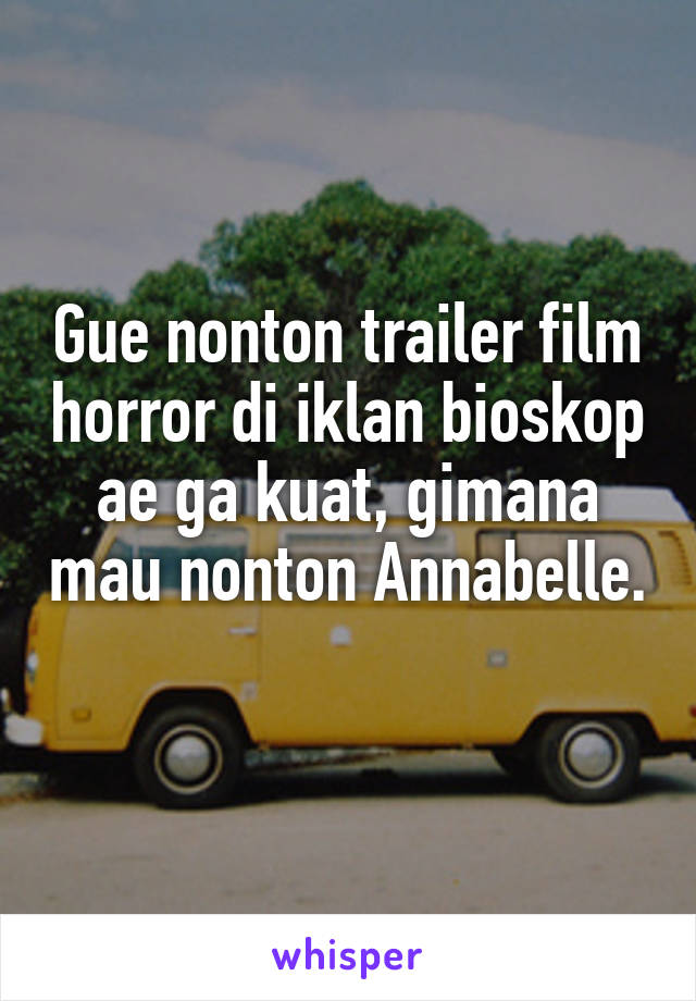 Gue nonton trailer film horror di iklan bioskop ae ga kuat, gimana mau nonton Annabelle.