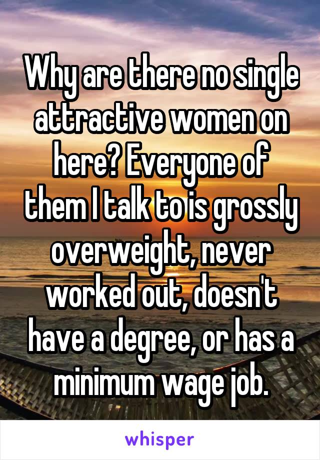 Why are there no single attractive women on here? Everyone of them I talk to is grossly overweight, never worked out, doesn't have a degree, or has a minimum wage job.
